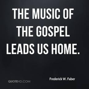 Frederick W. Faber - The music of the Gospel leads us home.