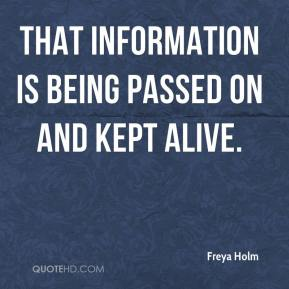 Freya Holm - That information is being passed on and kept alive.