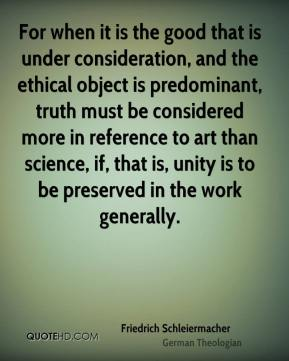 Friedrich Schleiermacher - For when it is the good that is under consideration, and the ethical object is predominant, truth must be considered more in reference to art than science, if, that is, unity is to be preserved in the work generally.