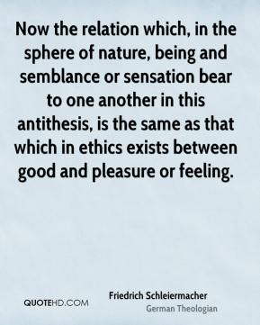 Friedrich Schleiermacher - Now the relation which, in the sphere of nature, being and semblance or sensation bear to one another in this antithesis, is the same as that which in ethics exists between good and pleasure or feeling.