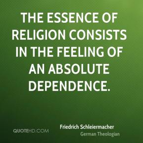 The essence of religion consists in the feeling of an absolute dependence.
