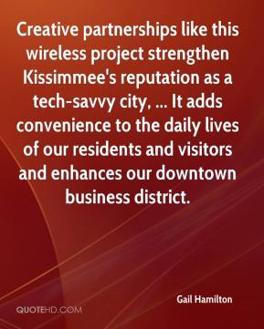 Gail Hamilton - Creative partnerships like this wireless project strengthen Kissimmee's reputation as a tech-savvy city, ... It adds convenience to the daily lives of our residents and visitors and enhances our downtown business district.