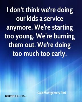 Gale Montgomery Park - I don't think we're doing our kids a service anymore. We're starting too young. We're burning them out. We're doing too much too early.