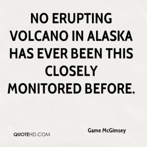 Game McGimsey - No erupting volcano in Alaska has ever been this closely monitored before.