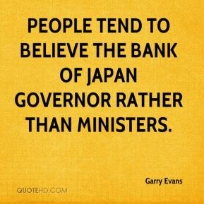 Garry Evans - People tend to believe the Bank of Japan governor rather than ministers.
