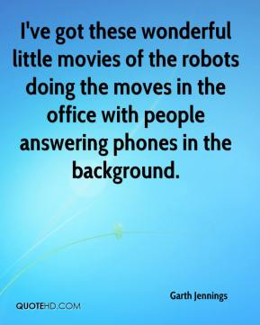 Garth Jennings - I've got these wonderful little movies of the robots doing the moves in the office with people answering phones in the background.
