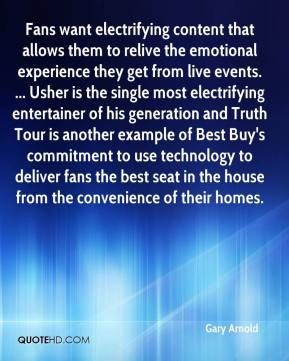 Gary Arnold - Fans want electrifying content that allows them to relive the emotional experience they get from live events. ... Usher is the single most electrifying entertainer of his generation and Truth Tour is another example of Best Buy's commitment to use technology to deliver fans the best seat in the house from the convenience of their homes.