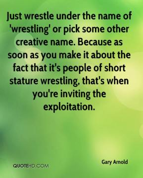 Gary Arnold - Just wrestle under the name of 'wrestling' or pick some other creative name. Because as soon as you make it about the fact that it's people of short stature wrestling, that's when you're inviting the exploitation.
