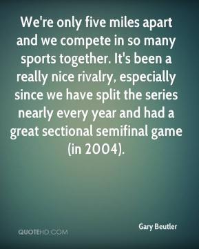 Gary Beutler - We're only five miles apart and we compete in so many sports together. It's been a really nice rivalry, especially since we have split the series nearly every year and had a great sectional semifinal game (in 2004).