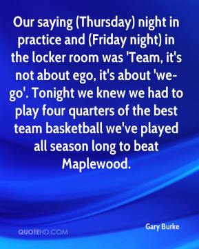 Gary Burke - Our saying (Thursday) night in practice and (Friday night) in the locker room was 'Team, it's not about ego, it's about 'we-go'. Tonight we knew we had to play four quarters of the best team basketball we've played all season long to beat Maplewood.