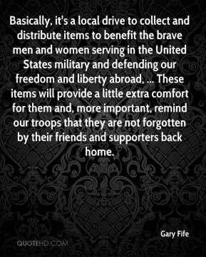 Gary Fife - Basically, it's a local drive to collect and distribute items to benefit the brave men and women serving in the United States military and defending our freedom and liberty abroad, ... These items will provide a little extra comfort for them and, more important, remind our troops that they are not forgotten by their friends and supporters back home.
