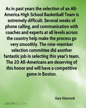 Gary Glasscock - As in past years the selection of an All-America High School Basketball Team is extremely difficult. Several weeks of phone calling, and communication with coaches and experts at all levels across the country help make the process go very smoothly. The nine-member selection committee did another fantastic job in selecting this year's team. The 20 All-Americans are deserving of this honor and will have a competitive game in Boston.