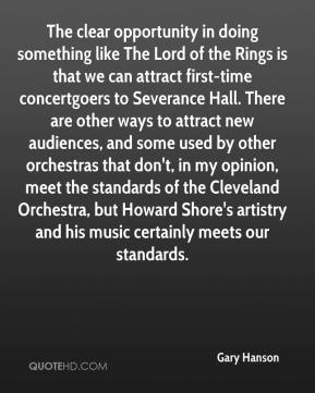 Gary Hanson - The clear opportunity in doing something like The Lord of the Rings is that we can attract first-time concertgoers to Severance Hall. There are other ways to attract new audiences, and some used by other orchestras that don't, in my opinion, meet the standards of the Cleveland Orchestra, but Howard Shore's artistry and his music certainly meets our standards.