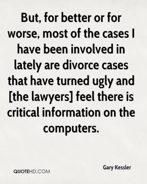 Gary Kessler - But, for better or for worse, most of the cases I have been involved in lately are divorce cases that have turned ugly and [the lawyers] feel there is critical information on the computers.