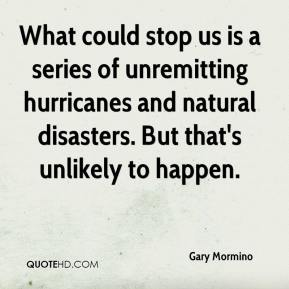 Gary Mormino - What could stop us is a series of unremitting hurricanes and natural disasters. But that's unlikely to happen.