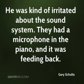 Gary Schultz - He was kind of irritated about the sound system. They had a microphone in the piano, and it was feeding back.