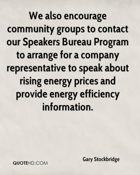 Gary Stockbridge - We also encourage community groups to contact our Speakers Bureau Program to arrange for a company representative to speak about rising energy prices and provide energy efficiency information.