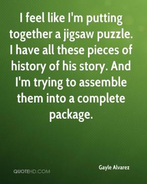 Gayle Alvarez - I feel like I'm putting together a jigsaw puzzle. I have all these pieces of history of his story. And I'm trying to assemble them into a complete package.