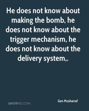 Gen Musharraf - He does not know about making the bomb, he does not know about the trigger mechanism, he does not know about the delivery system.