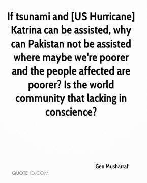 Gen Musharraf - If tsunami and [US Hurricane] Katrina can be assisted, why can Pakistan not be assisted where maybe we're poorer and the people affected are poorer? Is the world community that lacking in conscience?