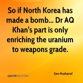 Gen Musharraf - So if North Korea has made a bomb... Dr AQ Khan's part is only enriching the uranium to weapons grade.