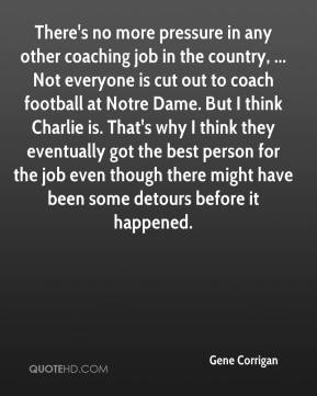 Gene Corrigan - There's no more pressure in any other coaching job in the country, ... Not everyone is cut out to coach football at Notre Dame. But I think Charlie is. That's why I think they eventually got the best person for the job even though there might have been some detours before it happened.