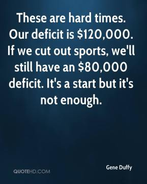 Gene Duffy - These are hard times. Our deficit is $120,000. If we cut out sports, we'll still have an $80,000 deficit. It's a start but it's not enough.