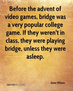Gene Wilson - Before the advent of video games, bridge was a very popular college game. If they weren't in class, they were playing bridge, unless they were asleep.