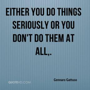 Gennaro Gattuso - Either you do things seriously or you don't do them at all.
