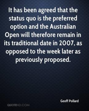 Geoff Pollard - It has been agreed that the status quo is the preferred option and the Australian Open will therefore remain in its traditional date in 2007, as opposed to the week later as previously proposed.