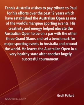 Geoff Pollard - Tennis Australia wishes to pay tribute to Paul for his efforts over the past 12 years which have established the Australian Open as one of the world's marquee sporting events. His creativity and energy helped elevate the Australian Open to be on a par with the other three Grand Slams and set a benchmark for major sporting events in Australia and around the world. He leaves the Australian Open in a very healthy state after another hugely successful tournament.