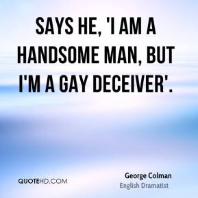 Says he, 'I am a handsome man, but I'm a gay deceiver'.