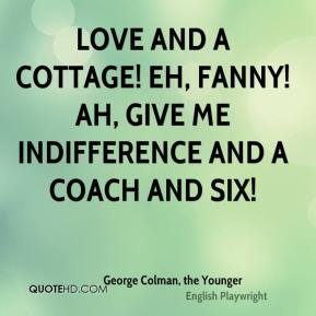 George Colman, the Younger - Love and a cottage! Eh, Fanny! Ah, give me indifference and a coach and six!