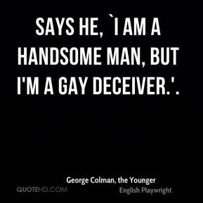 George Colman, the Younger - Says he, `I am a handsome man, but I'm a gay deceiver.'.