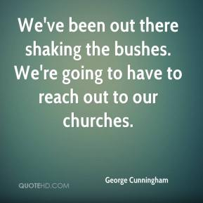 George Cunningham - We've been out there shaking the bushes. We're going to have to reach out to our churches.