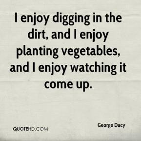 George Dacy - I enjoy digging in the dirt, and I enjoy planting vegetables, and I enjoy watching it come up.