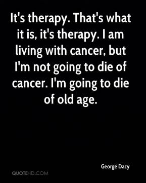 It's therapy. That's what it is, it's therapy. I am living with cancer, but I'm not going to die of cancer. I'm going to die of old age.