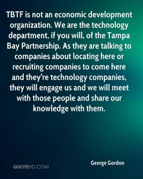 George Gordon - TBTF is not an economic development organization. We are the technology department, if you will, of the Tampa Bay Partnership. As they are talking to companies about locating here or recruiting companies to come here and they're technology companies, they will engage us and we will meet with those people and share our knowledge with them.