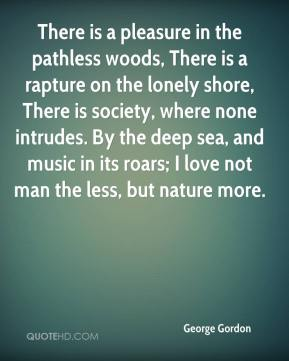 George Gordon - There is a pleasure in the pathless woods, There is a rapture on the lonely shore, There is society, where none intrudes. By the deep sea, and music in its roars; I love not man the less, but nature more.