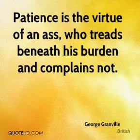 George Granville - Patience is the virtue of an ass, who treads beneath his burden and complains not.