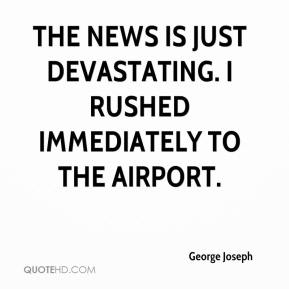 George Joseph - The news is just devastating. I rushed immediately to the airport.