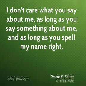 George M. Cohan - I don't care what you say about me, as long as you say something about me, and as long as you spell my name right.