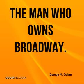 George M. Cohan - the man who owns Broadway.