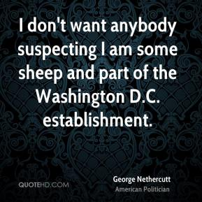 George Nethercutt - I don't want anybody suspecting I am some sheep and part of the Washington D.C. establishment.