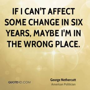 If I can't affect some change in six years, maybe I'm in the wrong place.