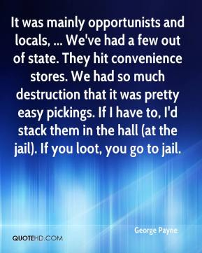 George Payne - It was mainly opportunists and locals, ... We've had a few out of state. They hit convenience stores. We had so much destruction that it was pretty easy pickings. If I have to, I'd stack them in the hall (at the jail). If you loot, you go to jail.
