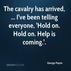 George Payne - The cavalry has arrived, ... I've been telling everyone, 'Hold on. Hold on. Help is coming.'.