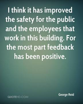 George Reid - I think it has improved the safety for the public and the employees that work in this building. For the most part feedback has been positive.