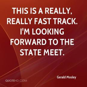 Gerald Mosley - This is a really, really fast track. I'm looking forward to the state meet.