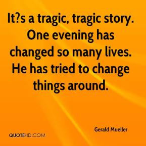 Gerald Mueller - It?s a tragic, tragic story. One evening has changed so many lives. He has tried to change things around.